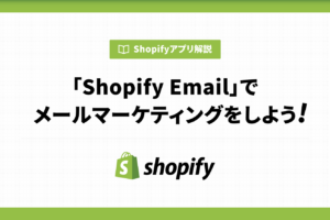 Shopify Emailでメールマーケティングをしよう!