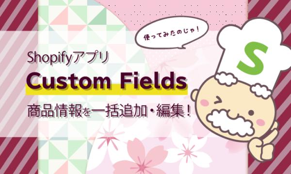【Shopifyアプリ】Custom Fields使ってみた!商品情報を一括追加・編集!